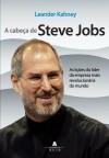 A Cabeca De Steve Jobs As Licoes Do Lider Da Empresa Mais Revolucionaria Do Mundo - Leander Kahney
