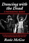Dancing with the Dead--A Photographic Memoir - Rosie McGee