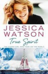 True Spirit: The Aussie Girl Who Took On The World - Jessica Watson