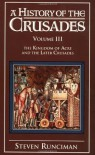 A History of the Crusades, Vol. III: The Kingdom of Acre and the Later Crusades - Steven Runciman