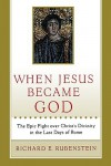 When Jesus Became God: The Epic Fight over Christ's Divinity in the Last Days of Rome - Richard E. Rubenstein