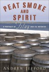 Peat Smoke and Spirit: A Portrait of Islay and Its Whiskies - Andrew Jefford
