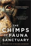 The Chimps of Fauna Sanctuary: A True Story of Resilience and Recovery - Andrew Westoll