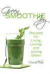 Green Smoothie Joy: Recipes for Living, Loving, and Juicing Green - Cressida Elias