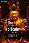The Bitcoin Primer: Risks, Opportunities, And Possibilities - David Seaman
