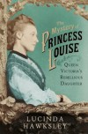 The Mystery of Princess Louise: Queen Victoria's Rebellious Daughter - Lucinda Hawksley