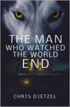 The Man Who Watched the World End - Chris Dietzel