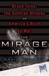 The Mirage Man: Bruce Ivins, the Anthrax Attacks, and America's Rush to War - David Willman
