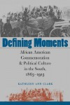 Defining Moments: African American Commemoration & Political Culture in the South, 1863-1913 - Kathleen Ann Clark