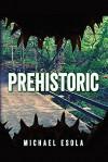 Prehistoric: (A Prehistoric Thriller) (Bick Downs Book 1) - Michael Esola