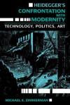 Heidegger's Confrontation with Modernity: Technology, Politics, and Art - Michael E. Zimmerman