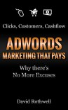 """Clicks Customers Cashflow: AdWords Marketing that Pays - Why there's No More Excuses"": or ""How I Learned to Stop Worrying about Budgets and Love Conversions"" - David Rothwell"