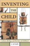 Inventing the Child: Culture, Ideology, and the Story of Childhood - Joseph L. Zornado