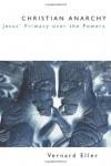 Christian Anarchy: Jesus' Primacy Over the Powers - Vernard Eller