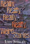 Really, Really, Really, Really Weird Stories - John Shirley