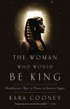 The Woman Who Would Be King: Hatshepsut's Rise to Power in Ancient Egypt - Kara Cooney