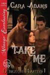 Take Me [Dungeon Masters 1] (Siren Publishing Menage Everlasting) - Cara Adams