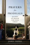 Prayers for Prodigals: 90 Days of Prayer for Your Child - James Banks