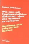 Wie man mit Fundamentalisten diskutiert, ohne den Verstand zu verlieren: Anleitung zum subversiven Denken - Hubert Schleichert