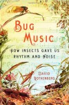 Bug Music: How Insects Gave Us Rhythm and Noise - David Rothenberg