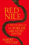 Red Nile: The Biography of the World's Greatest River - Robert Twigger