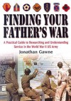 Finding Your Father's War Revised Edition:: A Practical Guide to Researching and Understanding Service in the World War II US Army - Jonathan Gawne