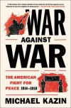 War Against War: The American Fight for Peace 1914-1918 - Michael Kazin