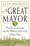 The Great Mayor: Fiorello La Guardia and the Making of the City of New York - Alyn Brodsky