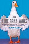 The Foie Gras Wars: How a 5,000-Year-Old Delicacy Inspired the World's Fiercest Food Fight - Mark Caro