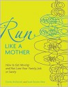 Run Like a Mother: How to Get Moving--and Not Lose Your Family, Job, or Sanity - McDowell,  Dimity, Sarah Bowen Shea, McDowell,  Dimity, Shea,  Sarah Bowen