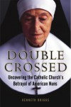 Double Crossed: Uncovering the Catholic Church's Betrayal of American Nuns - Kenneth Briggs
