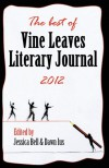 The best of Vine Leaves Literary Journal 2012 - Janice Leotti, Richard Merrill, Adrianne Kalfopoulou, Eric Nguyen, Monica Casper, Robert Scotellaro, Karen Bass, Jim  Murdoch, Rhonda Parrish, Colleen Wells, Anne Whitehouse, Allie Marini Batts, Dawn Ius, Jodi Cleghorn, Stephen Parrish, Laurel Garver, Mark Van Aken Willi