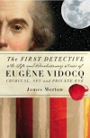 The First Detective: The Life and Revolutionary Times of Eugene Vidocq, Criminal, Spy and Private Eye - James Morton