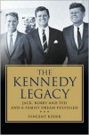 The Kennedy Legacy: Jack, Bobby and Ted and a Family Dream Fulfilled - Vincent Bzdek