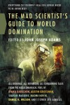 The Mad Scientist's Guide to World Domination: Original Short Fiction for the Modern Evil Genius - Diana Gabaldon, Carrie Vaughn, Theodora Goss, Laird Barron, Harry Turtledove, Jeffrey Ford, L.A. Banks, Daniel H. Wilson, Marjorie M. Liu, L.E. Modesitt Jr., Austin Grossman, David D. Levine, David Farland, Ben H. Winters, Heather Lindsley, Mary Robinette Kowal, John Jos