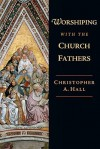 Worshiping with the Church Fathers - Christopher A. Hall