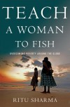 Teach a Woman to Fish: Overcoming Poverty Around the Globe - Ritu Sharma