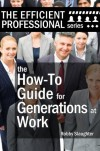 The How-To Guide for Generations at Work: How Americans of Every Age View the Workplace, and How to Work Productively With Every Generation (The Efficient Professional Series Book 2) - Robby Slaughter, Nancy Ahlrichs