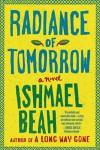 Radiance of Tomorrow: A Novel - Ishmael Beah