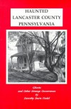Haunted Lancaster County, Pennsylvania: Ghosts And Other Strange Occurrences - Dorothy Burtz Fiedel