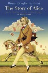 The Story of Alice: Lewis Carroll and the Secret History of Wonderland - Robert Douglas-Fairhurst
