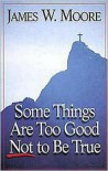Some Things Are Too Good Not to Be True - James W. Moore