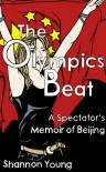 The Olympics Beat: A Spectator's Memoir of Beijing - Shannon  Young