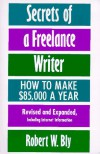 Secrets of a Freelance Writer: How To Make $85,000 A Year - Robert W. Bly