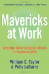 Mavericks at Work: Why the Most Original Minds in Business Win - William C. Taylor, Polly G. LaBarre