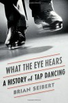 What the Eye Hears: A History of Tap Dancing - Brian Seibert
