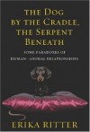 The Dog by the Cradle, the Serpent Beneath: And Other Paradoxes of Human-Animal Relationships - Erika Ritter