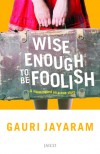 Wise Enough to be Foolish - Gauri Jayaram
