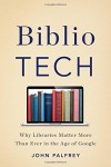 BiblioTech: Why Libraries Matter More Than Ever in the Age of Google - John Palfrey