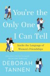 You're the Only One I Can Tell: Inside the Language of Women's Friendships - Deborah Tannen